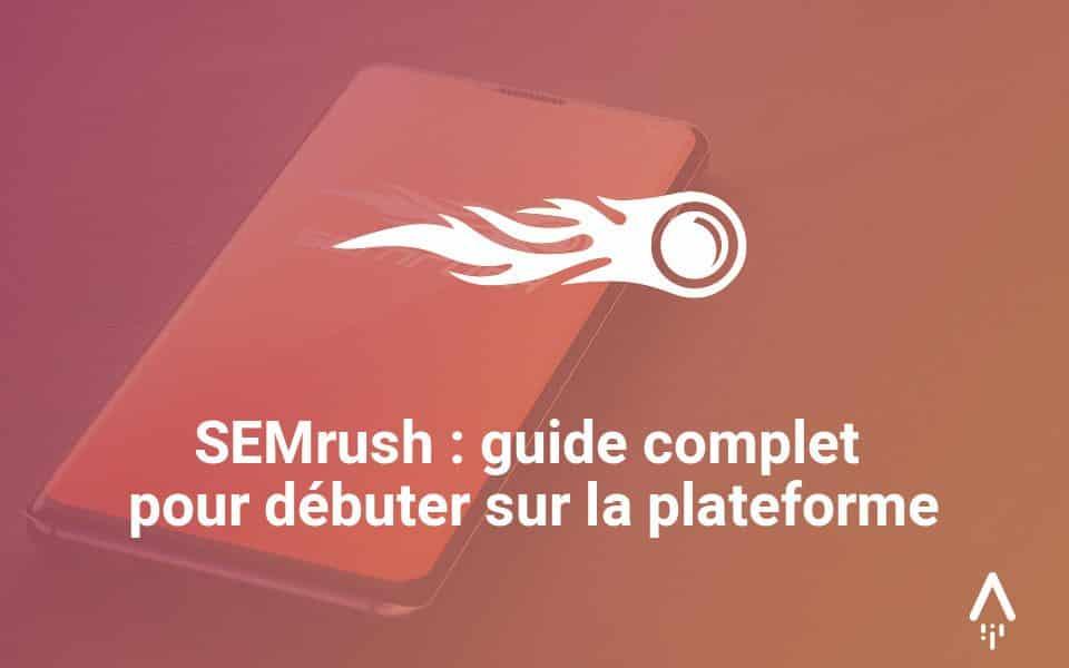 SEMrush : guide complet pour débuter sur la plateforme