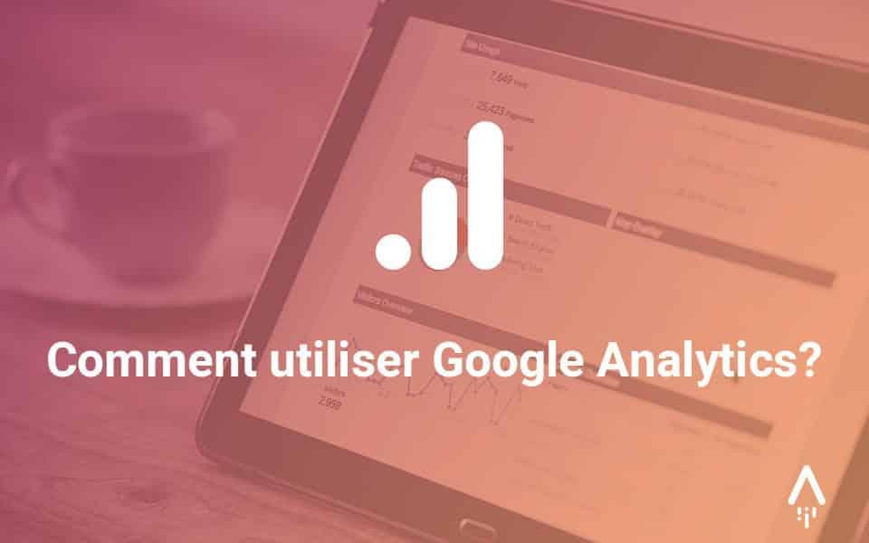 Utiliser Google Analytics : guide pour démarrer vos analyses